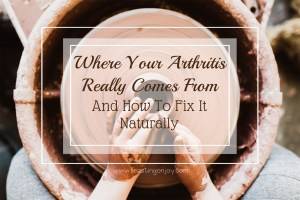 Where Your Arthritis Really Comes From {And How To Fix It Naturally}