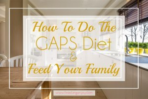 How to do the GAPS Diet and Feed Your Family