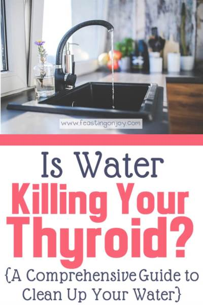 Is Water Killing Your Thyroid? {A Comprehensive Guide to Clean Up Your Water} | Feasting On Joy