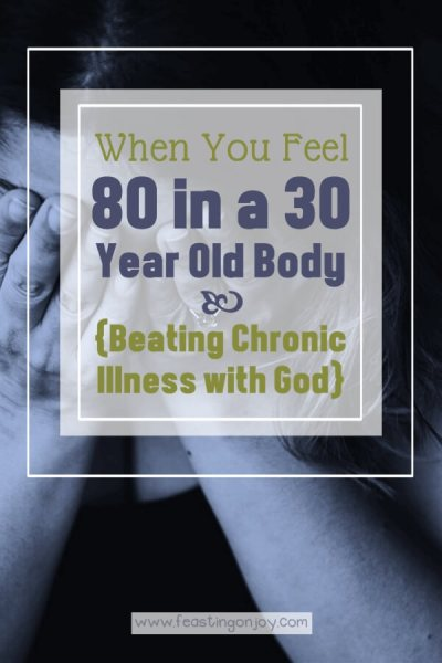 When You Feel 80 in a 30 Year Old Body {Beating Chronic Illness with God} | Feasting On Joy
