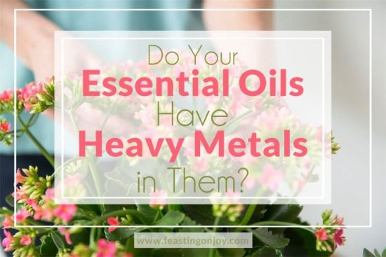 Do Your Essential Oils Have Heavy Metals in Them? 1 | Feasting On Joy
