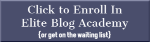 Click to Enroll in Elite Blog Academy {or get on the waiting list}