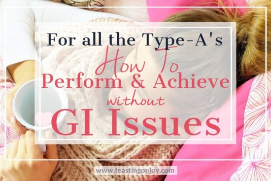 For All the Type-A's: How to Perform and Achieve without GI Issues 1 | Feasting On Joy