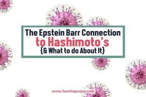 The Epstein Barr Connection to Hashimotos {& What to do About It} | Feasting On Joy