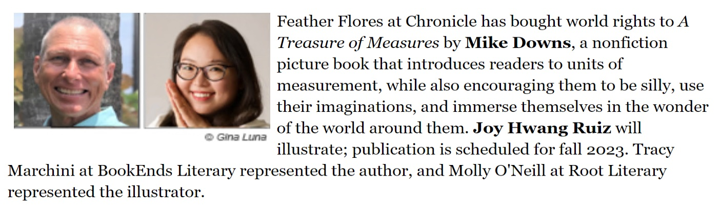 Feather Flores at Chronicle has bought world rights to A Treasure of Measures by Mike Downs, a nonfiction picture book that introduces readers to units of measurement, while also encouraging them to be silly, use their imaginations, and immerse themselves in the wonder of the world around them. Joy Hwang Ruiz will illustrate; publication is scheduled for fall 2023. Tracy Marchini at BookEnds Literary represented the author, and Molly O'Neill at Root Literary represented the illustrator.