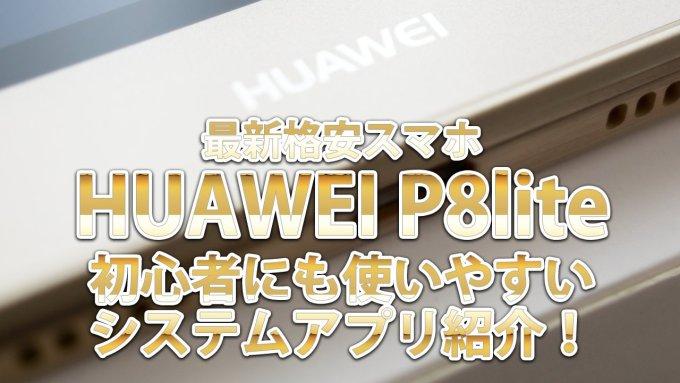 最新格安スマホ「HUAWEI P8lite」初心者にも使いやすいシステムアプリ紹介!