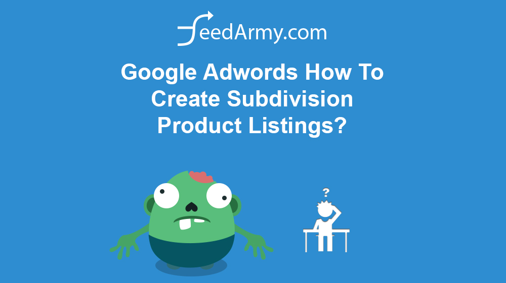 Google Adwords How To Create Subdivision Product Listings?