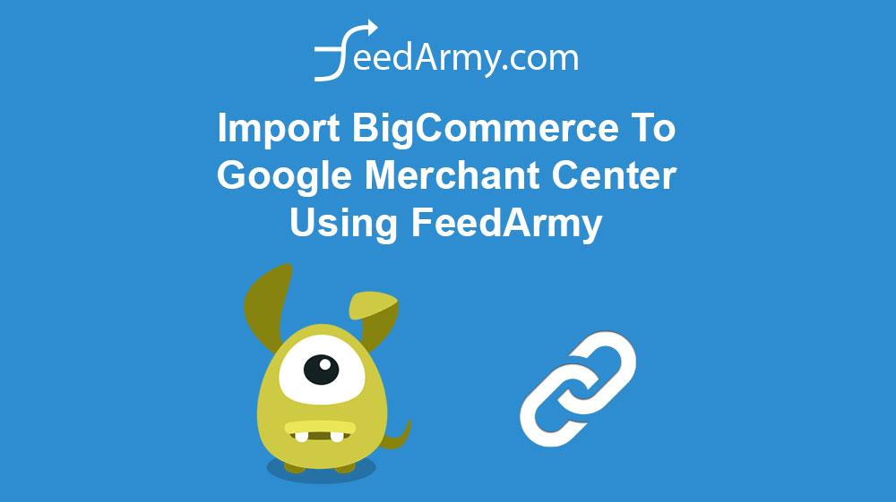 Import BigCommerce To Google Merchant Center Using FeedArmy