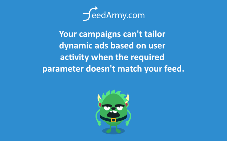 Your campaigns can't tailor dynamic ads based on user activity when the required parameter doesn't match your feed.