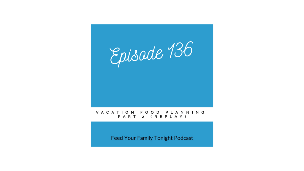 Episode 136 is about vacation food planning and is part 2 of a series