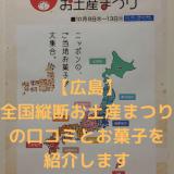 【広島】 全国縦断お土産まつりの口コミとお菓子を 紹介します