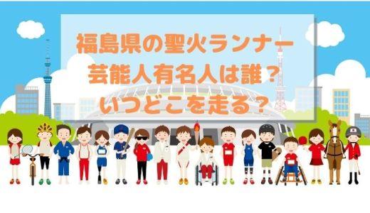 【最新!】福島県の聖火ランナー芸能人有名人は誰?いつどこを走る?日程ルート紹介