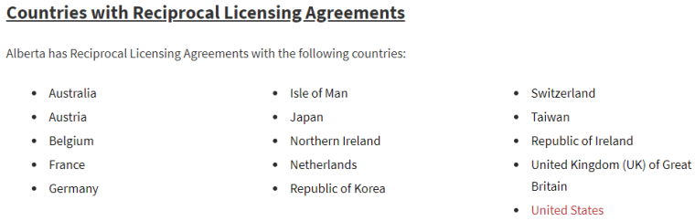 Countries with Reciprocal Licensing Agreements  Alberta has Reciprocal Licensing Agreements with the following countries:  Australia  Austria  Belgium  France  Germany  Isle of Man  Japan  Northern Ireland  Netherlands  Republic of Korea  Switzerland  Taiwan  Republic of Ireland  United Kingdom (UK) of Great  Britain  United States