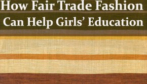 A look at how choosing Fair Trade fashion helps promote education for girls in developing countries.
