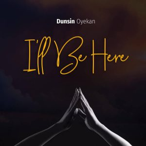 Dunsin Oyekan – I'll Be Here (Mp3 Download + Lyrics)