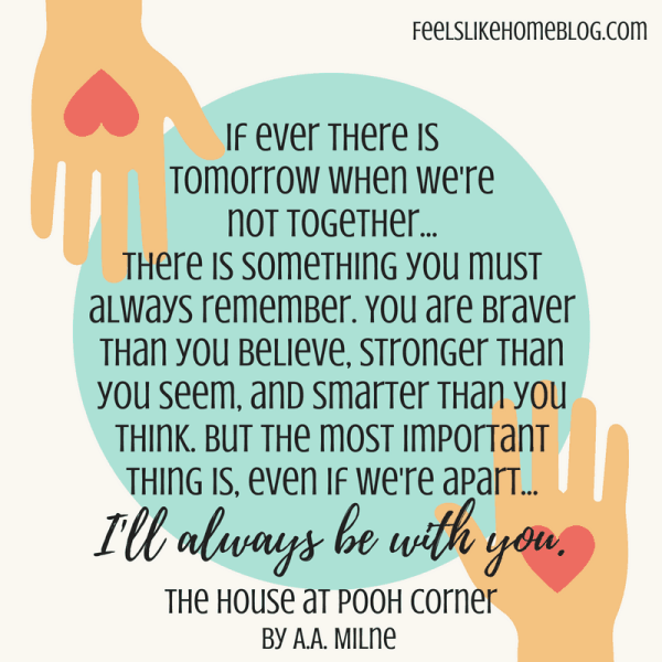 House at Pooh Corner quote - If ever there is tomorrow when we're not together... there is something you must always remember. You are braver than you believe, stronger than you seem, and smarter than you think. But the most important thing is, even if we're apart... I'll always be with you. - Inspirational quotes from children's books - Kids literature has many famous quotes. The best quotes and thoughts on love, life, friends, God, people, and more. Sweet words on mothers and fathers and childhood.