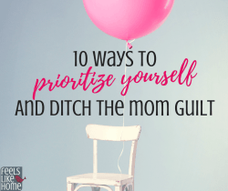 10 Ways to Prioritize Yourself and Ditch the Mom Guilt - Tips and ideas for self care for moms of children who are young or old.