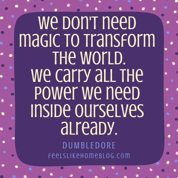 We don't need magic to transform the world. We carry all the power we need inside ourselves already. The stories we love best live in us forever. -JK Rowling in Harry Potter. Awesome quotes from Dumbledore, Snape, Harry, Hermione, Sirius, and more. I love all these quotes to live by. The best printable quotes for a tattoo. Meaningful truths.