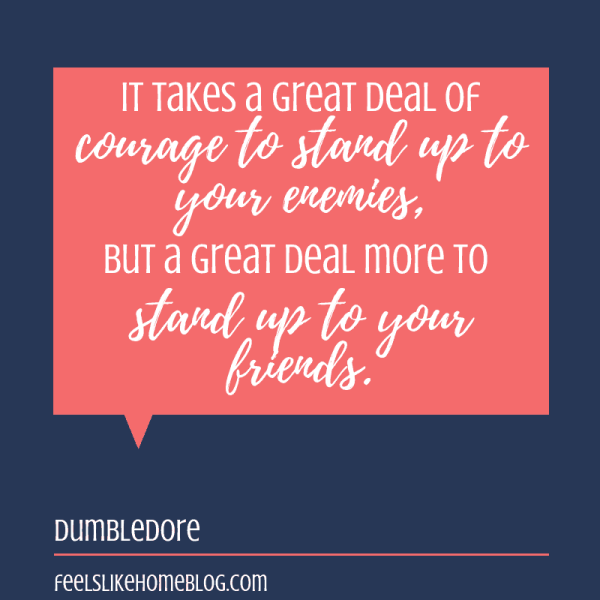 It takes a great deal of courage to stand up to your enemies, but a great deal more to stand up to your friends. Awesome Harry Potter quotes from Dumbledore, Snape, Harry, Hermione, Sirius, and more. I love all these quotes to live by. The best printable quotes for a tattoo. Meaningful truths.