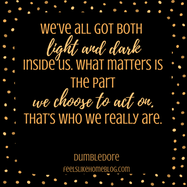 We've all got both light and dark inside us. What matters is the part we choose to act on. That's who we really are. Awesome Harry Potter quotes from Dumbledore, Snape, Harry, Hermione, Sirius, and more. I love all these quotes to live by. The best printable quotes for a tattoo. Meaningful truths.