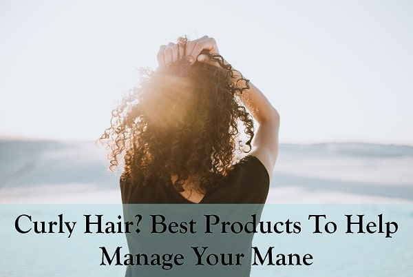 Curly Hair? Best Products To Help Manage Your Mane