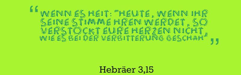 Wenn es heißt: »Heute, wenn ihr seine Stimme hören werdet, so verstockt eure Herzen nicht, wie es bei der Verbitterung geschah«
