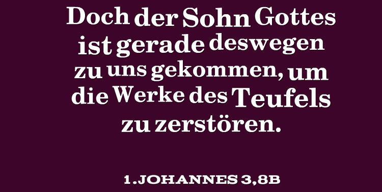 Doch der Sohn Gottes ist gerade deswegen zu uns gekommen, um die Werke des Teufels zu zerstören.