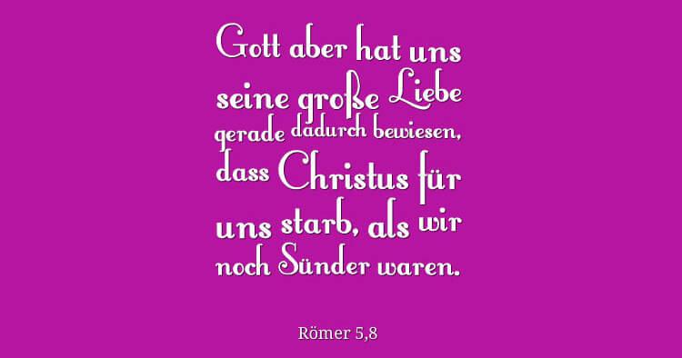 Gott aber hat uns seine große Liebe gerade dadurch bewiesen, dass Christus für uns starb, als wir noch Sünder waren. - Römer 5,8