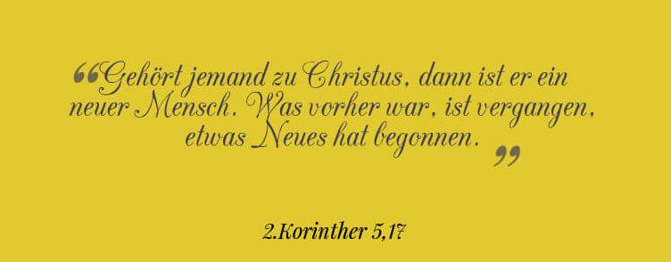 Gehört jemand zu Christus, dann ist er ein neuer Mensch. Was vorher war, ist vergangen, etwas Neues hat begonnen. 2.Korinther 5,17