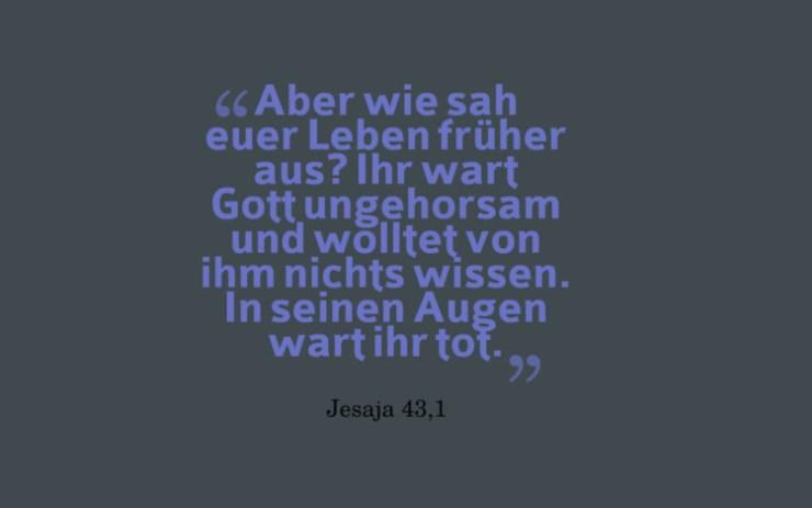 Aber wie sah euer Leben früher aus? Ihr wart Gott ungehorsam und wolltet von ihm nichts wissen. In seinen Augen wart ihr tot. - Jesaja 43,1