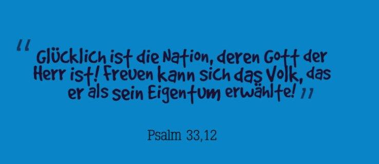 Glücklich ist die Nation, deren Gott der Herr ist! Freuen kann sich das Volk, das er als sein Eigentum erwählte! -Psalm 33,12