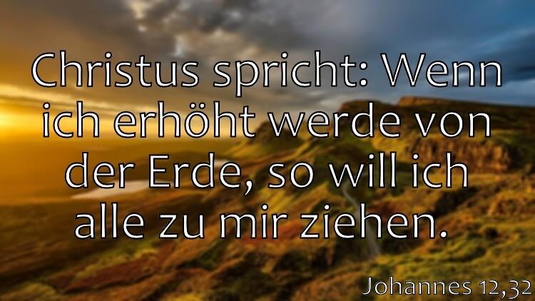 Wochenspruch 22 / 2017: Johannes 12,32: Christus spricht: Wenn ich erhöht werde von der Erde, so will ich alle zu mir ziehen.