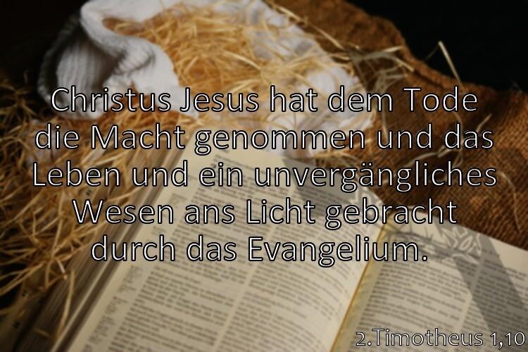 Wochenspruch 40 / 2017: 2.Timotheus 1,10: Christus Jesus hat dem Tode die Macht genommen und das Leben und ein unvergängliches Wesen ans Licht gebracht durch das Evangelium.