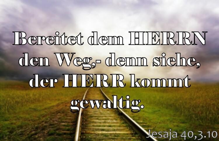 Wochenspruch 51 / 2017: Jesaja 40,3.10: Bereitet dem HERRN den Weg; denn siehe, der HERR kommt gewaltig.