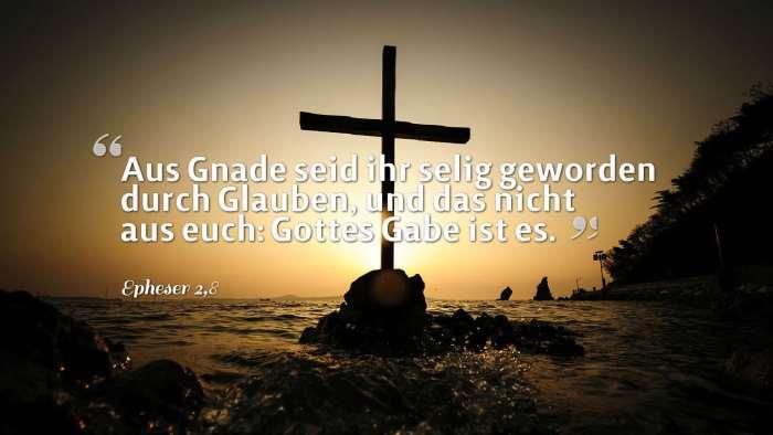 Aus Gnade seid ihr selig geworden durch Glauben, und das nicht aus euch: Gottes Gabe ist es. - Epheser 2,8