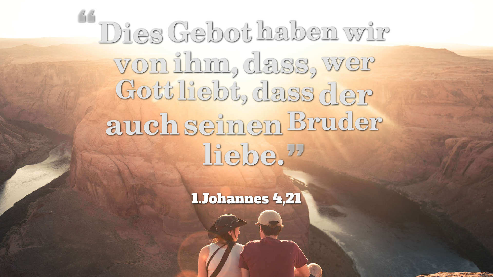 Dies Gebot haben wir von ihm, dass, wer Gott liebt, dass der auch seinen Bruder liebe. - 1.Johannes 4,21