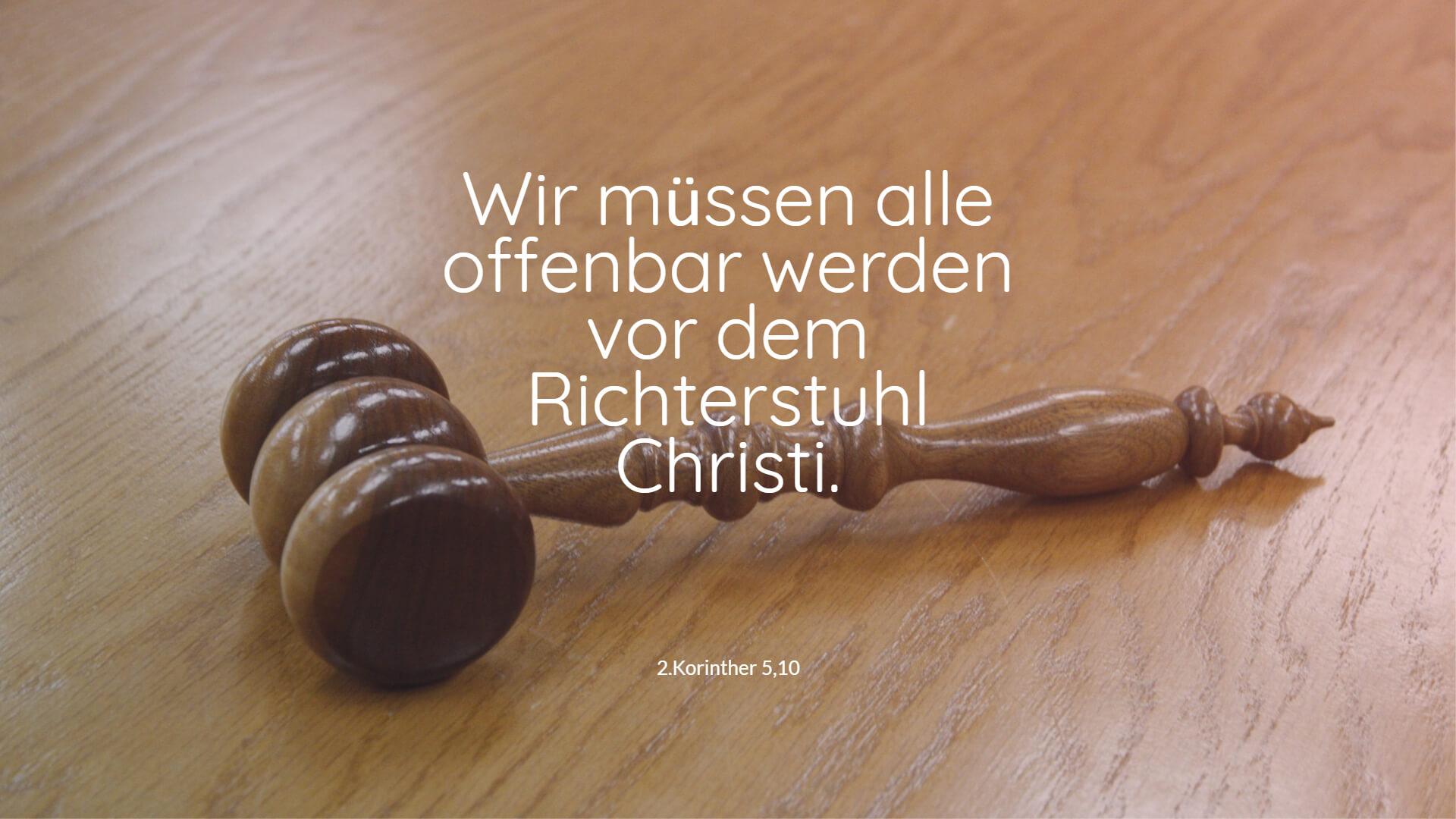 Wir müssen alle offenbar werden vor dem Richterstuhl Christi. - 2.Korinther 5,10