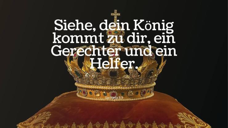 Siehe, dein König kommt zu dir, ein Gerechter und ein Helfer. - Sacharja 9,9