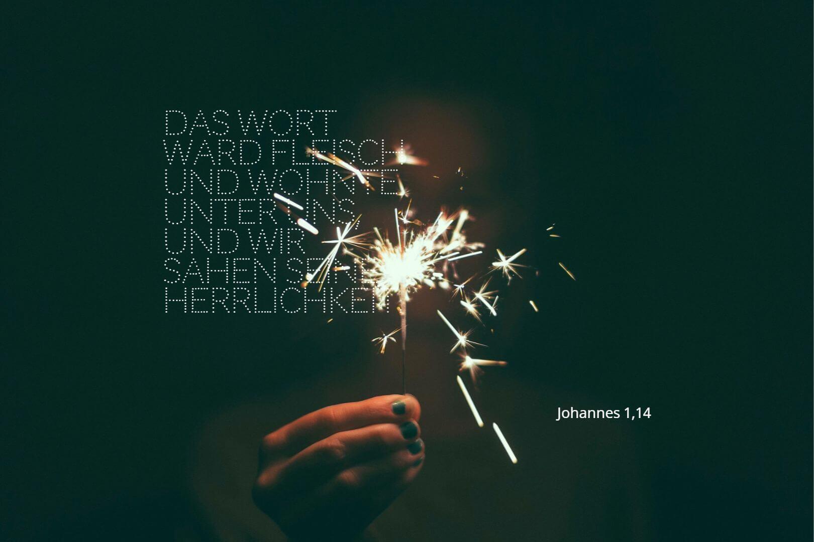 Das Wort ward Fleisch und wohnte unter uns, und wir sahen seine Herrlichkeit. - Johannes 1,14