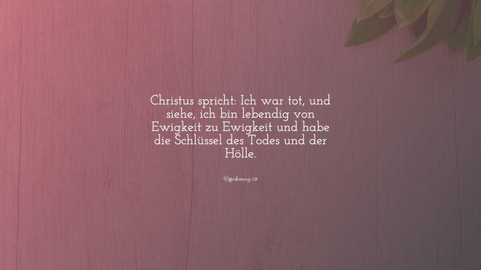 Christus spricht: Ich war tot, und siehe, ich bin lebendig von Ewigkeit zu Ewigkeit und habe die Schlüssel des Todes und der Hölle. - Offenbarung 1,18