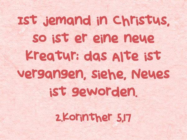 Ist jemand in Christus, so ist er eine neue Kreatur; das Alte ist vergangen, siehe, Neues ist geworden. - 2.Korinther 5,17