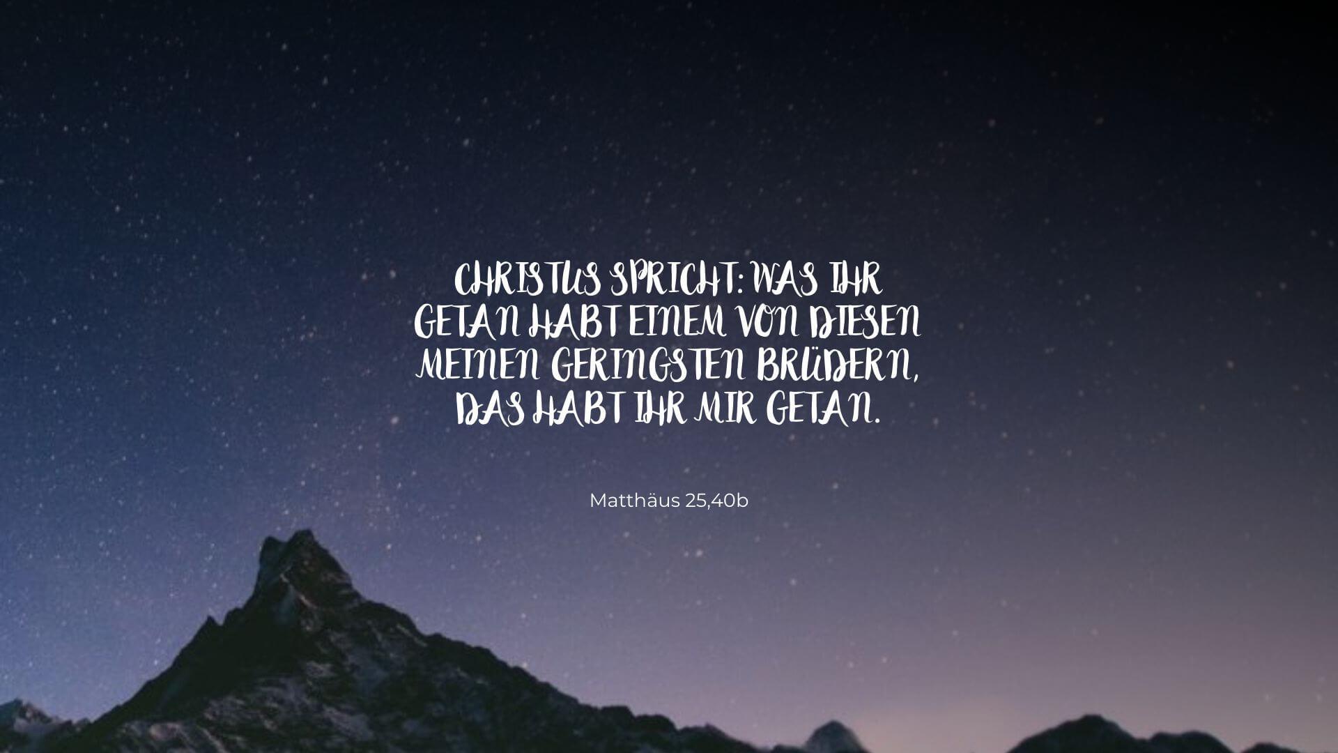 Christus spricht: Was ihr getan habt einem von diesen meinen geringsten Brüdern, das habt ihr mir getan. - Matthäus 25,40b