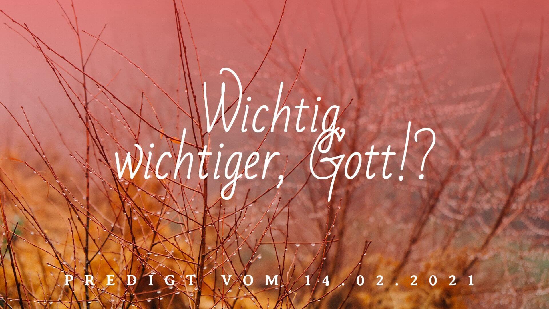 Wichtig, wichtiger, Gott!? Predigt vom 14.02.2021