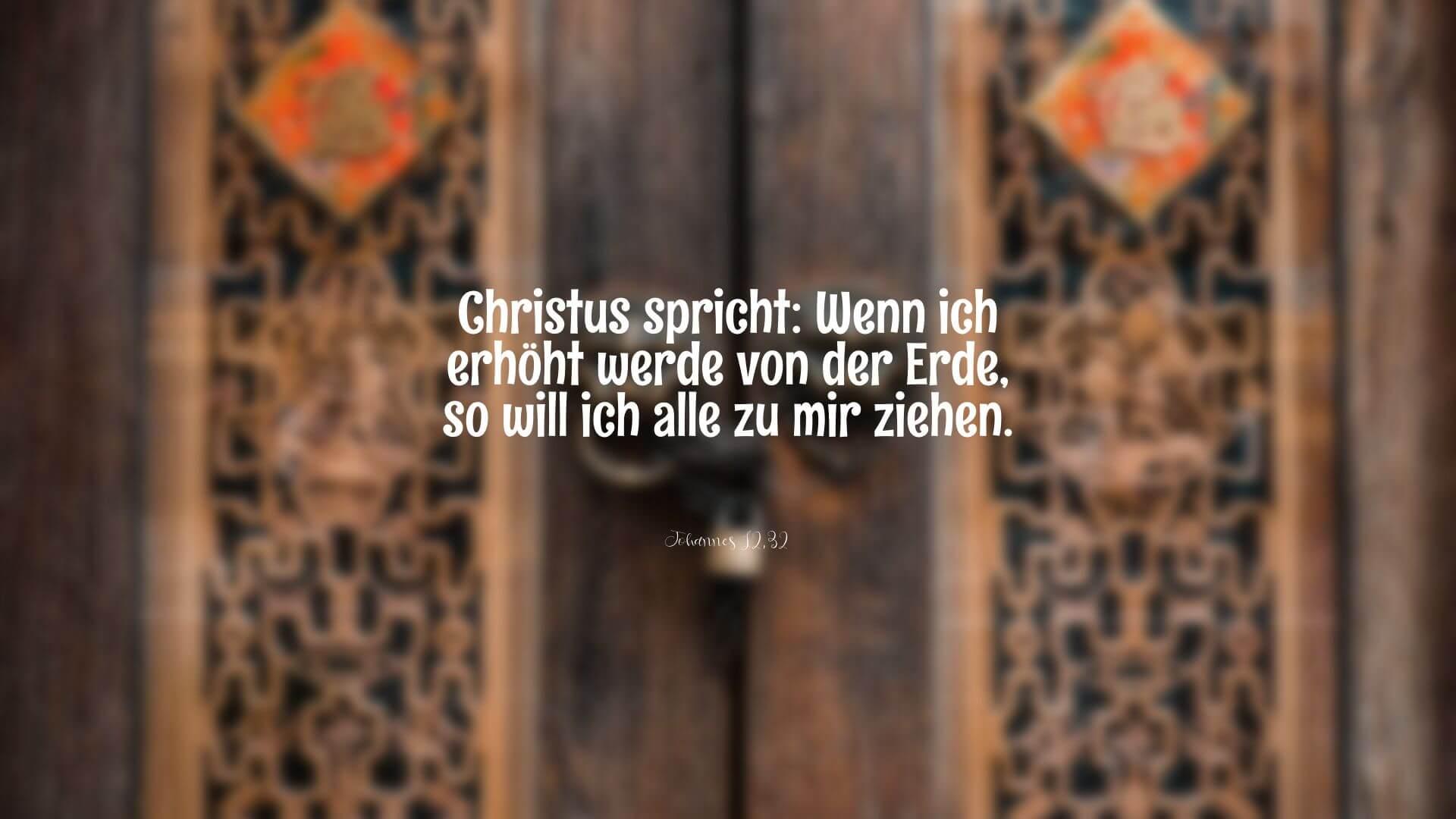 Christus spricht: Wenn ich erhöht werde von der Erde, so will ich alle zu mir ziehen. - Johannes 12,32