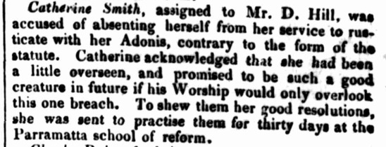 Catherine Smith, assigned to Mr. D. Hill, was accused of absenting herself from her service to rusticate with her Adonis, contrary to the form of the statute. Catherine acknowledged that she had been a little overseen, and promised to be such a good creature in future if his Worship would only overlook, this one breach. To shew them her good resolution, she was sent to practise them for thirty days at the Parramatta school of reform.