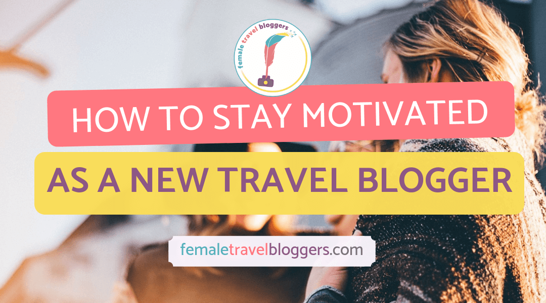 How To Stay Motivated As A New Travel Blogger