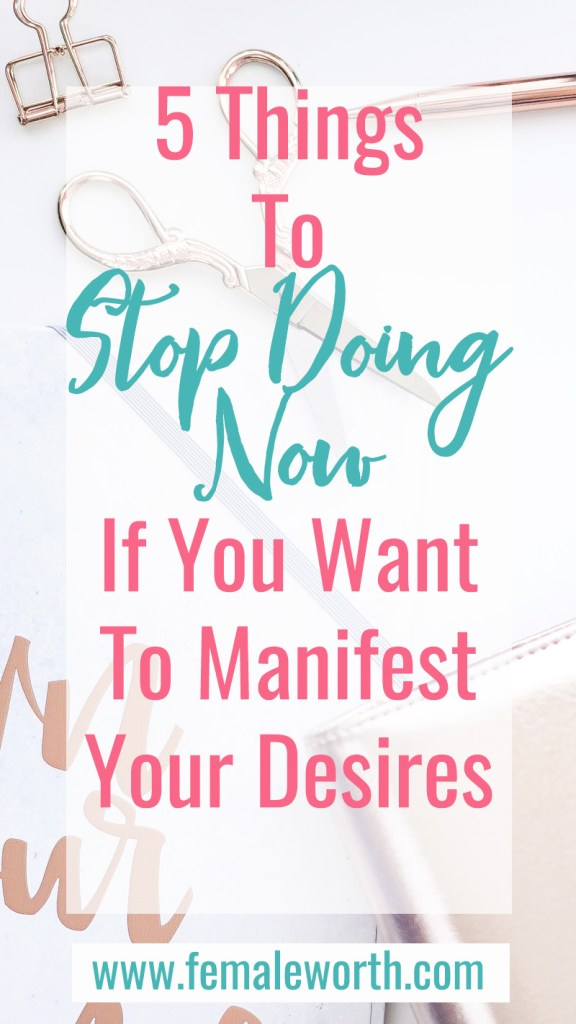 5 things to stop doing now to manifest your desires