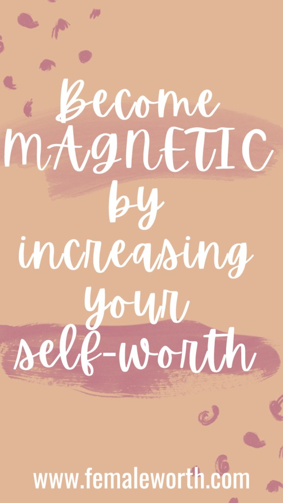 Why Increasing Your Self-Worth Will help you Become Magnetic