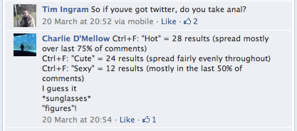 "Tim Ingram: ""So if youve got twitter, do you take anal?"" 20 March at 20:52 via mobile · Like – Charlie D'Mellow: ""Ctrl+F: ""Hot"" = 28 results (spread mostly over last 75% of comments) Ctrl+F: ""Cute"" = 24 results (spread fairly evenly throughout) Ctrl+F: ""Sexy"" = 12 results (mostly in the last 50% of comments) I guess it *sunglasses* ""figures""!"" 20 March at 20:54 · Like"