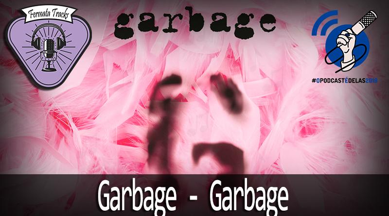 Vitrine 85 garbage - Fermata Tracks #85 - Garbage - Garbage (com Thais Freitas) #OPodcastÉDelas2019